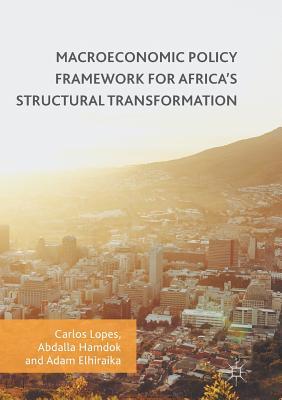 Macroeconomic Policy Framework for Africa's Structural Transformation - Lopes, Carlos (Editor), and Hamdok, Abdalla (Editor), and Elhiraika, Adam (Editor)