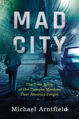 Mad City: The True Story of the Campus Murders That America Forgot - Arntfield, Michael