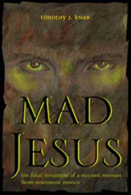 Mad Jesus: The Final Testament of a Huichol Messiah from Northwest Mexico - Knab, Timothy J