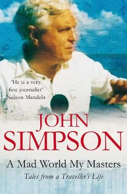 Mad World, My Masters: Tales from a Traveller's Life - Simpson, John