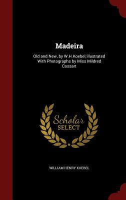 Madeira: Old and New, by W.H.Koebel;illustrated with Photographs by Miss Mildred Cossart - Koebel, William Henry