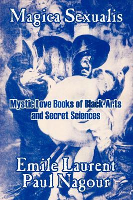 Magica Sexualis: Mystic Love Books of Black Arts and Secret Sciences - Laurent, Emile, and Nagour, Paul