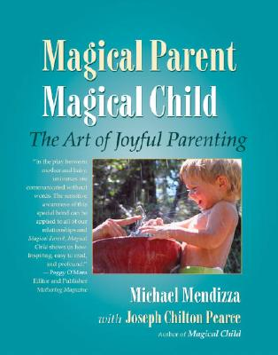 Magical Parent, Magical Child: The Art of Joyful Parenting - Mendizza, Michael, and Pearce, Joseph Chilton