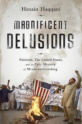 Magnificent Delusions: Pakistan, the United States, and an Epic History of Misunderstanding - Haqqani, Husain