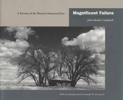 Magnificent Failure: A Portrait of the Western Homestead Era - Campbell, John Martin, and Karsmizki, Kenneth W