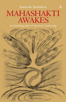 Mahashakti Awakes: An Autobiography of Spiritual Awakening - Sachdeva, Santosh