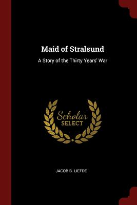 Maid of Stralsund: A Story of the Thirty Years' War - Liefde, Jacob B
