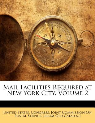 Mail Facilities Required at New York City, Volume 2 - United States Congress Joint Commissio, States Congress Joint Commissio (Creator)