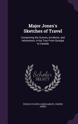 Major Jones's Sketches of Travel: Comprising the Scenes, Incidents, and Adventures, in His Tour from Georgia to Canada - Darley, Felix Octavius Carr, and Jones, Joseph