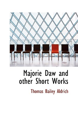 Majorie Daw and Other Short Works - Aldrich, Thomas Bailey