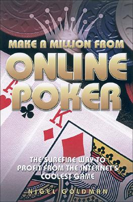 Make a Million from Online Poker: The Surefire Way to Profit from the Internet's Coolest Game - Goldman, Nigel