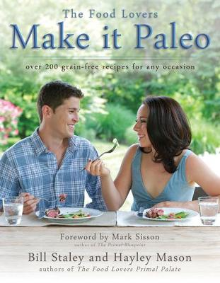 Make It Paleo: Over 200 Grain-Free Recipes for Any Occasion - Staley, Bill, and Mason, Hayley, and Sisson, Mark (Foreword by)