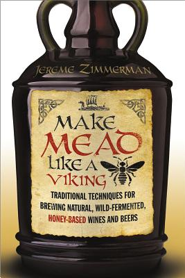 Make Mead Like a Viking: Traditional Techniques for Brewing Natural, Wild-Fermented, Honey-Based Wines and Beers - Zimmerman, Jereme