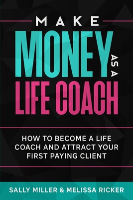 Make Money As A Life Coach: How to Become a Life Coach and Attract Your First Paying Client - Ricker, Melissa, and Miller, Sally