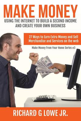 Make Money Using the Internet to Build a Second Income and Create Your Own Busin: 27 Ways to Earn Extra Money and Sell Merchandise and Services on the Web - Lowe Jr, Richard G