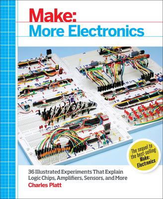 Make: More Electronics: Journey Deep Into the World of Logic Chips, Amplifiers, Sensors, and Randomicity - Platt, Charles