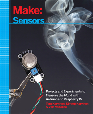 Make: Sensors: Projects and Experiments to Measure the World with Arduino and Raspberry Pi - Karvinen, Tero