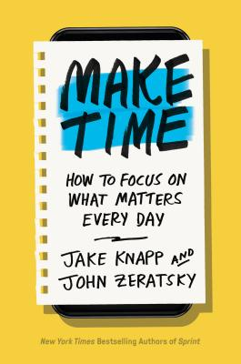 Make Time: How to Focus on What Matters Every Day - Knapp, Jake, and Zeratsky, John