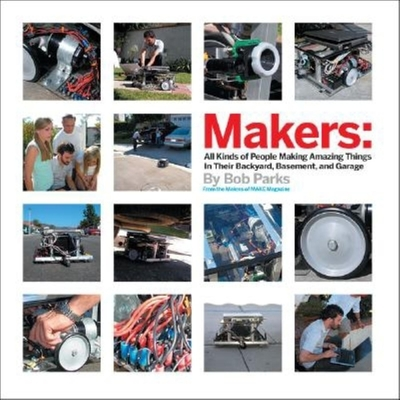 Makers: All Kinds of People Making Amazing Things in Garages, Basements, and Backyards - Parks, Bob