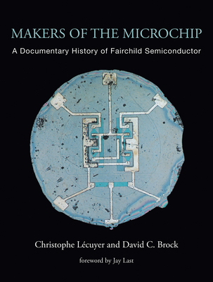 Makers of the Microchip: A Documentary History of Fairchild Semiconductor - Lecuyer, Christophe, and Brock, David C, and Last, Jay (Foreword by)