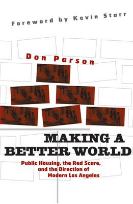 Making a Better World: Public Housing, the Red Scare, and the Direction of Modern Los Angeles - Parson, Don, and Starr, Kevin (Foreword by)