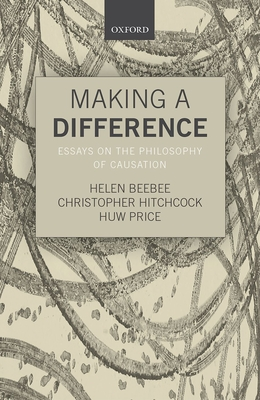 Making a Difference: Essays on the Philosophy of Causation - Beebee, Helen (Editor), and Hitchcock, Christopher (Editor), and Price, Huw (Editor)