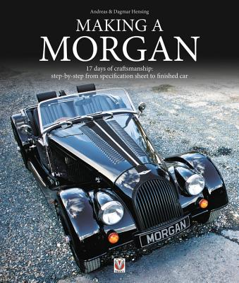 Making a Morgan: 17 days of craftmanship: step-by-step from specification sheet to finished car - Hensing, Andreas