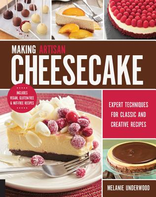 Making Artisan Cheesecake: Expert Techniques for Classic and Creative Recipes - Includes Vegan, Gluten-Free & Nut-Free Recipes - Underwood, Melanie