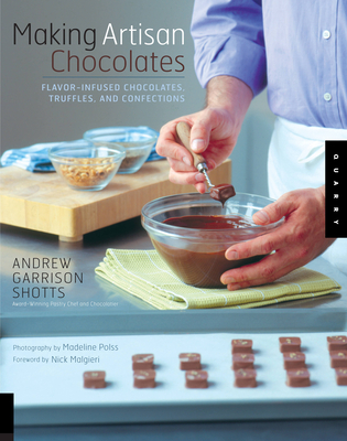 Making Artisan Chocolates: Flavor-Infused Chocolates, Truffles, and Confections - Shotts, Andrew Garrison, and Polss, Madeline (Photographer), and Malgieri, Nick (Foreword by)