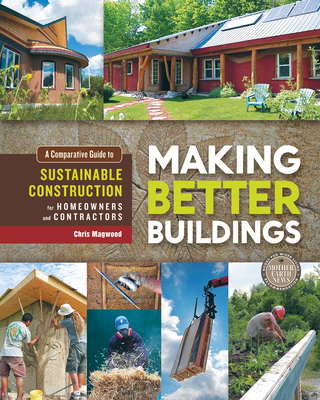 Making Better Buildings: A Comparative Guide to Sustainable Construction for Homeowners and Contractors - Magwood, Chris