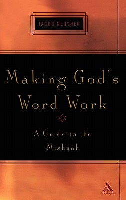 Making God's Word Work: A Guide to the Mishnah - Neusner, Jacob, PhD