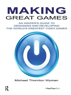 Making Great Games: An Insider's Guide to Designing and Developing the World's Greatest Video Games - Wyman, Michael