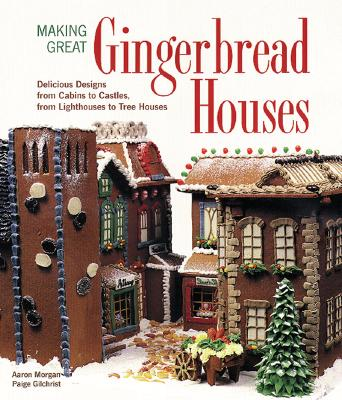 Making Great Gingerbread Houses: Delicious Designs from Cabins to Castles, from Lighthouses to Tree Houses - Morgan, Aaron, and Gilchrist, Paige
