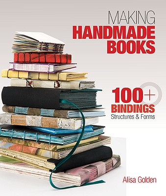 Making Handmade Books: 100+ Bindings, Structures & Forms - Golden, Alisa