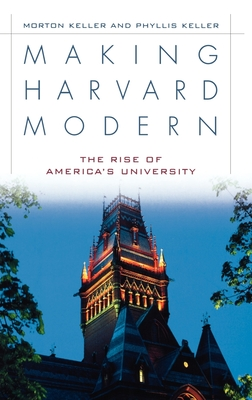 Making Harvard Modern: The Rise of America's University - Keller, Morton, and Keller, Phyllis
