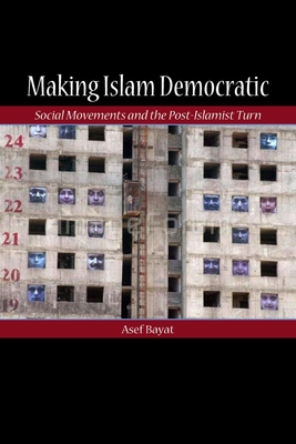 Making Islam Democratic: Social Movements and the Post-Islamist Turn - Bayat, Asef