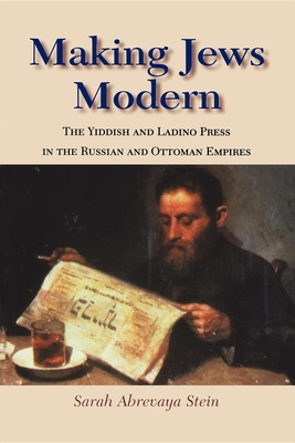 Making Jews Modern: The Yiddish and Ladino Press in the Russian and Ottoman Empires - Stein, Sarah Abrevaya, Professor, Ph.D.