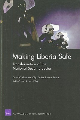 Making Liberia Safe: Transformation of the National Security Sector - Gompert, David C, and Oliker, Olga, and Stearns, Brooke