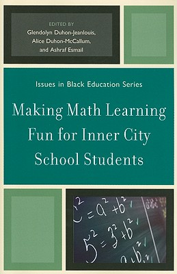 Making Math Learning Fun for Inner City School Students - Duhon-Jeanlouis, Glendolyn (Editor), and McCallum, Alice Duhon (Editor), and Esmail, Ashraf (Editor)