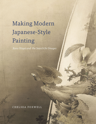 Making Modern Japanese-Style Painting: Kano Hogai and the Search for Images - Foxwell, Chelsea