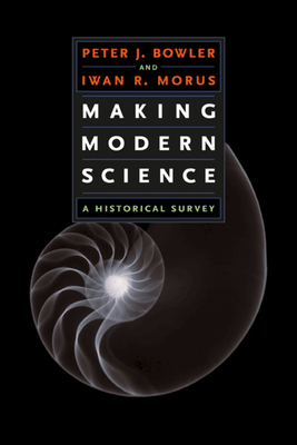 Making Modern Science: A Historical Survey - Bowler, Peter J, and Morus, Iwan Rhys
