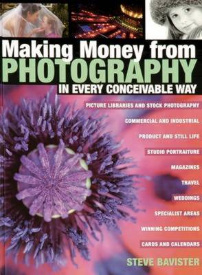 Making Money from Photography in Every Conceivable Way - Bavister, Steve