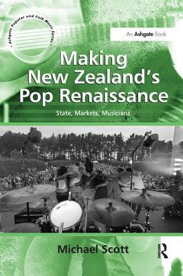 Making New Zealand's Pop Renaissance: State, Markets, Musicians. by Michael Scott - Scott, Michael