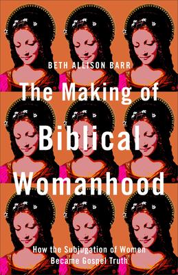 Making of Biblical Womanhood - Barr, Beth Allison (Preface by)