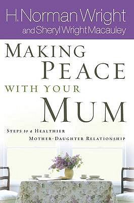 Making Peace with Your Mom: 8 Steps to a Healthier Mother-daughter Relationship - Wright, Norman, and Macauley, Sheryl Wright