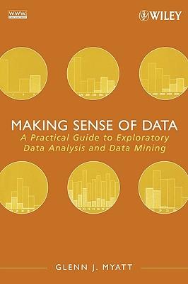 Making Sense of Data: A Practical Guide to Exploratory Data Analysis and Data Mining - Myatt, Glenn J