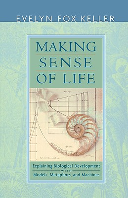Making Sense of Life: Explaining Biological Development with Models, Metaphors, and Machines - Keller, Evelyn Fox