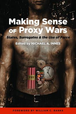 Making Sense of Proxy Wars: States, Surrogates & the Use of Force - Innes, Michael A., and Banks, William C.