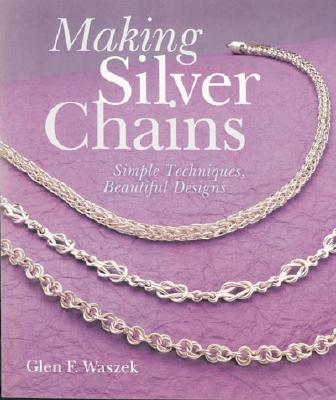 Making Silver Chains: Simple Techniques, Beautiful Designs - Waszek, Glen F