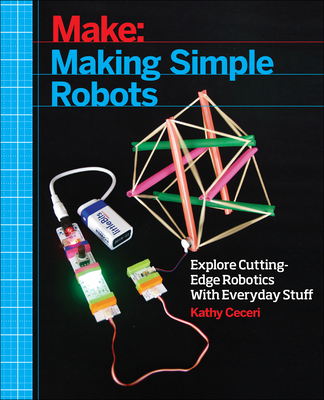 Making Simple Robots: Exploring Cutting-Edge Robotics with Everyday Stuff - Ceceri, Kathy